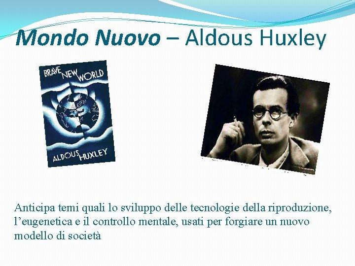 Mondo Nuovo – Aldous Huxley Anticipa temi quali lo sviluppo delle tecnologie della riproduzione,