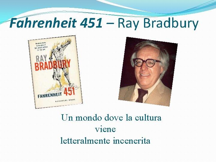 Fahrenheit 451 – Ray Bradbury Un mondo dove la cultura viene letteralmente incenerita