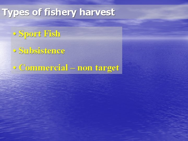 Types of fishery harvest • Sport Fish • Subsistence • Commercial – non target