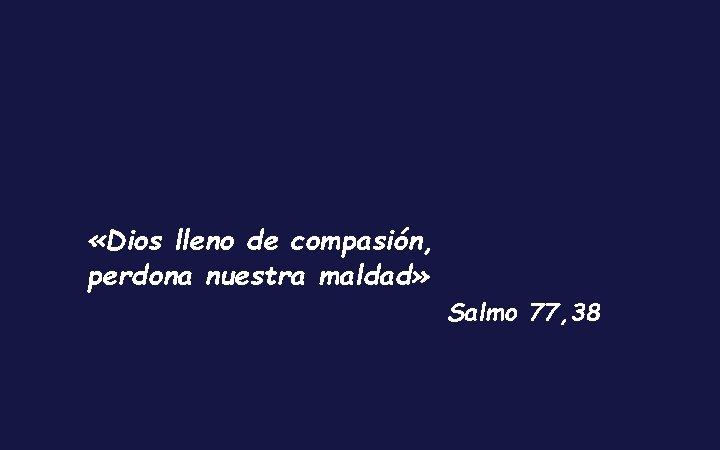 «Dios lleno de compasión, perdona nuestra maldad» Salmo 77, 38