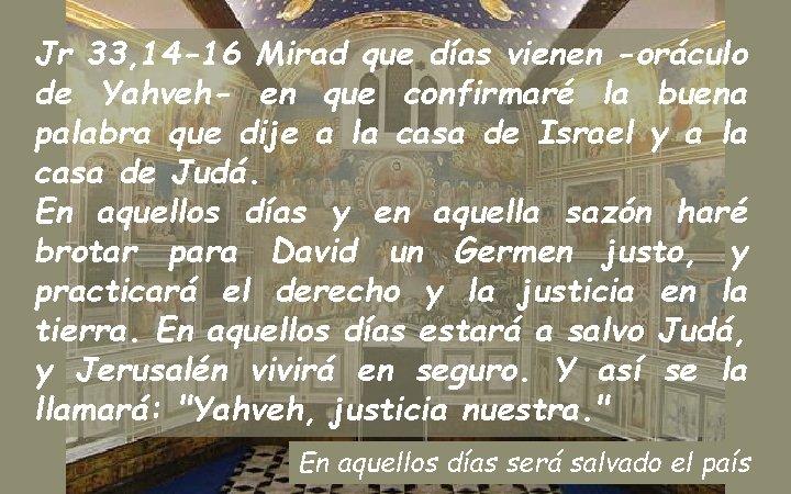 Jr 33, 14 -16 Mirad que días vienen -oráculo de Yahveh- en que confirmaré