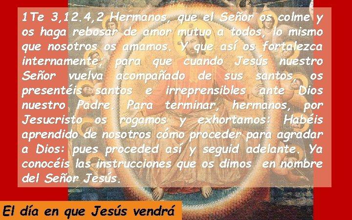 1 Te 3, 12. 4, 2 Hermanos, que el Señor os colme y os
