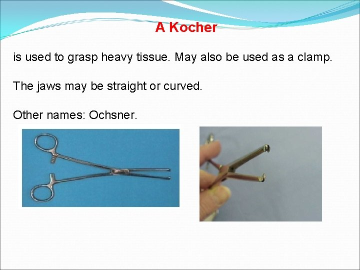 A Kocher is used to grasp heavy tissue. May also be used as a