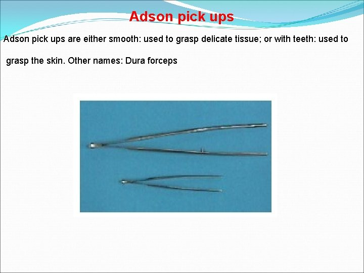 Adson pick ups are either smooth: used to grasp delicate tissue; or with teeth: