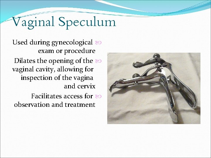 Vaginal Speculum Used during gynecological exam or procedure Dilates the opening of the vaginal