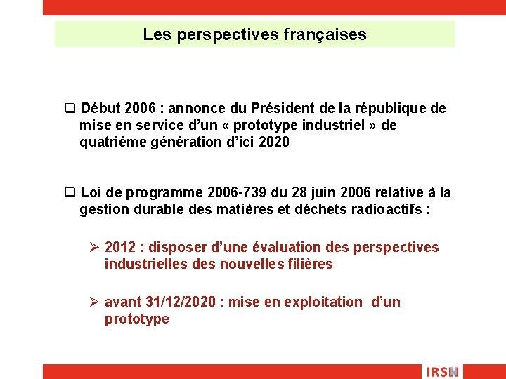 Les perspectives françaises q Début 2006 : annonce du Président de la république de