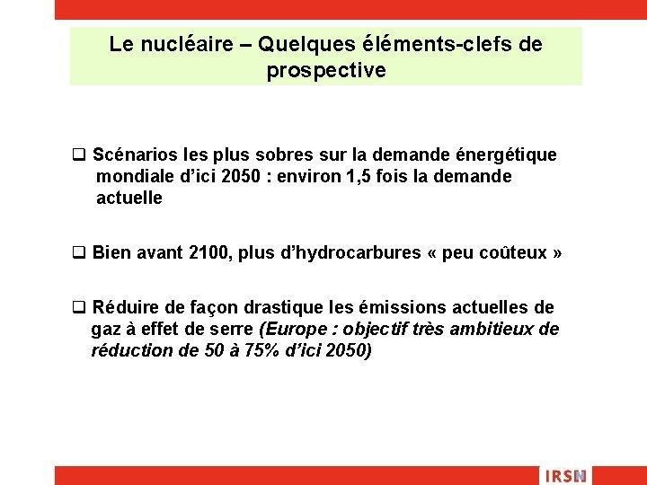 Le nucléaire – Quelques éléments-clefs de prospective q Scénarios les plus sobres sur la