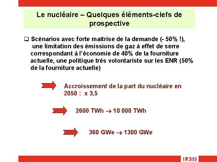 Le nucléaire – Quelques éléments-clefs de prospective q Scénarios avec forte maîtrise de la