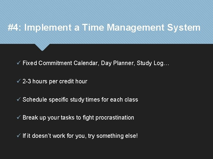#4: Implement a Time Management System ü Fixed Commitment Calendar, Day Planner, Study Log…