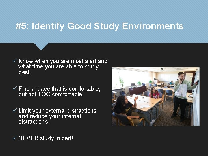 #5: Identify Good Study Environments ü Know when you are most alert and what