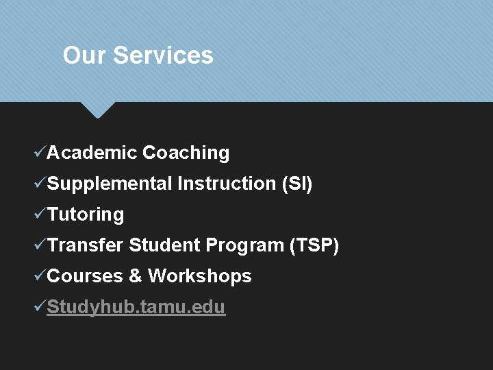 Our Services üAcademic Coaching üSupplemental Instruction (SI) üTutoring üTransfer Student Program (TSP) üCourses &