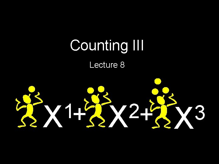 Counting III Lecture 8 1 X+ 2 X+ 3 X