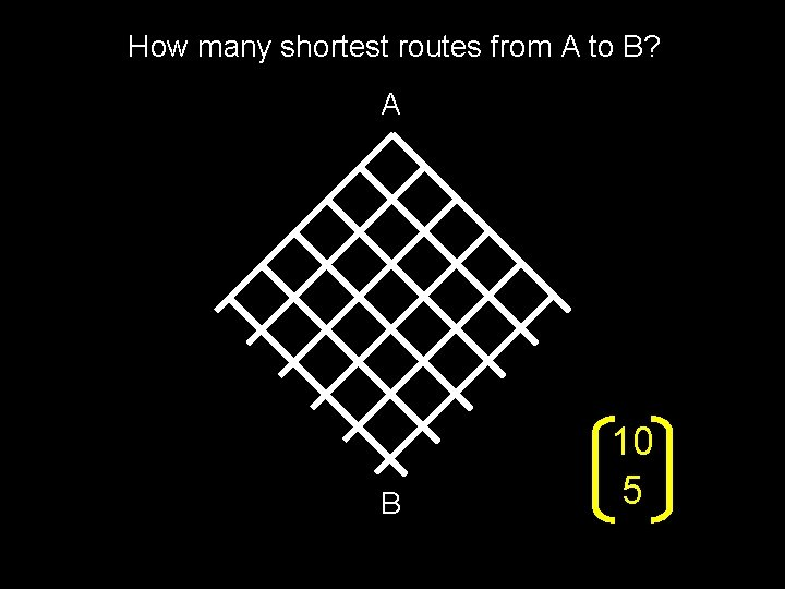 How many shortest routes from A to B? A B 10 5