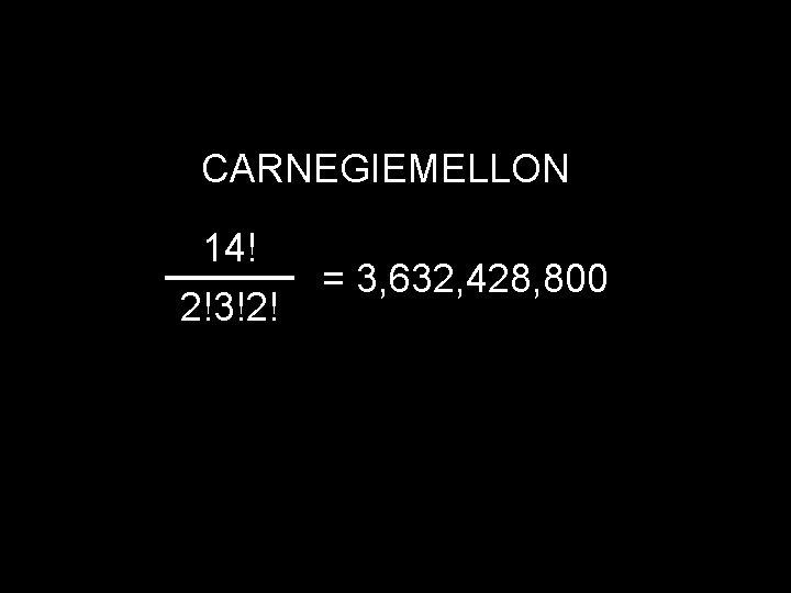 CARNEGIEMELLON 14! 2!3!2! = 3, 632, 428, 800
