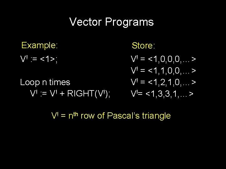Vector Programs Example: Store: V! : = <1>; V! = <1, 0, 0, 0,