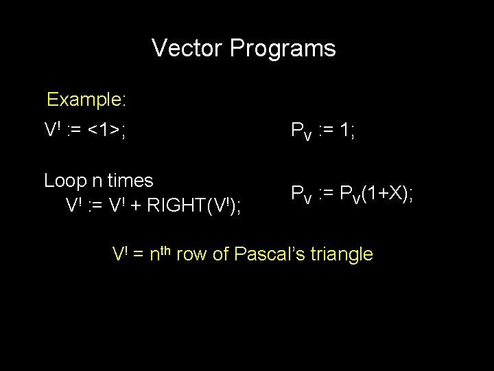 Vector Programs Example: V! : = <1>; PV : = 1; Loop n times