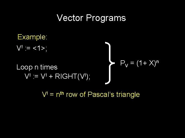 Vector Programs Example: V! : = <1>; Loop n times V! : = V!