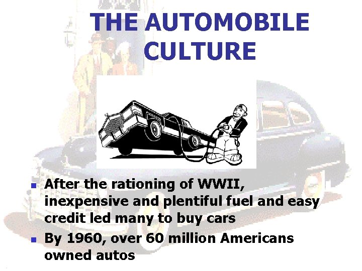 THE AUTOMOBILE CULTURE n n After the rationing of WWII, inexpensive and plentiful fuel