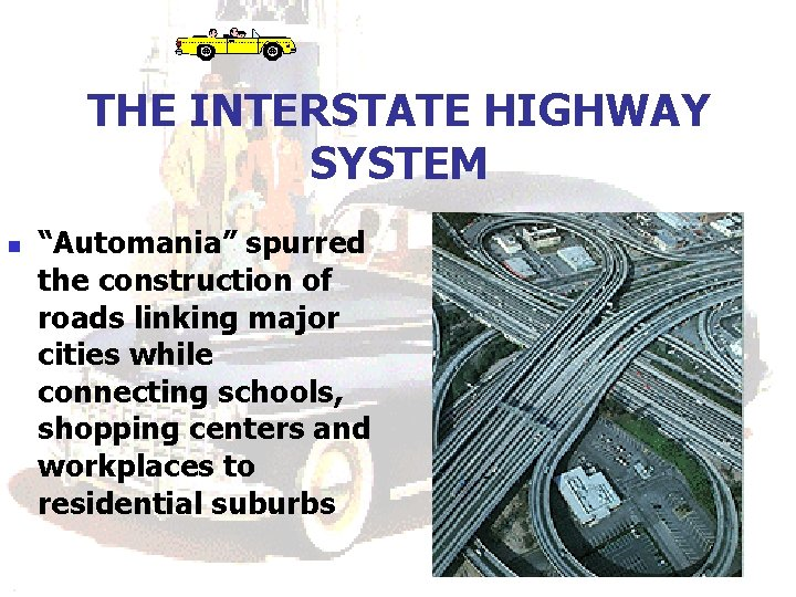 "THE INTERSTATE HIGHWAY SYSTEM n ""Automania"" spurred the construction of roads linking major cities"