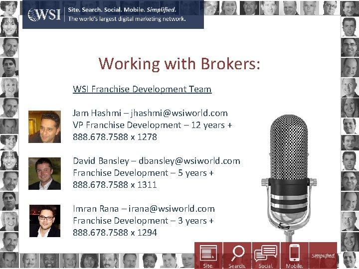 Working with Brokers: WSI Franchise Development Team Jam Hashmi – jhashmi@wsiworld. com VP Franchise