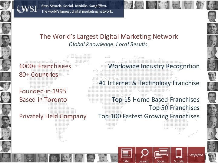The World's Largest Digital Marketing Network Global Knowledge. Local Results. 1000+ Franchisees 80+ Countries