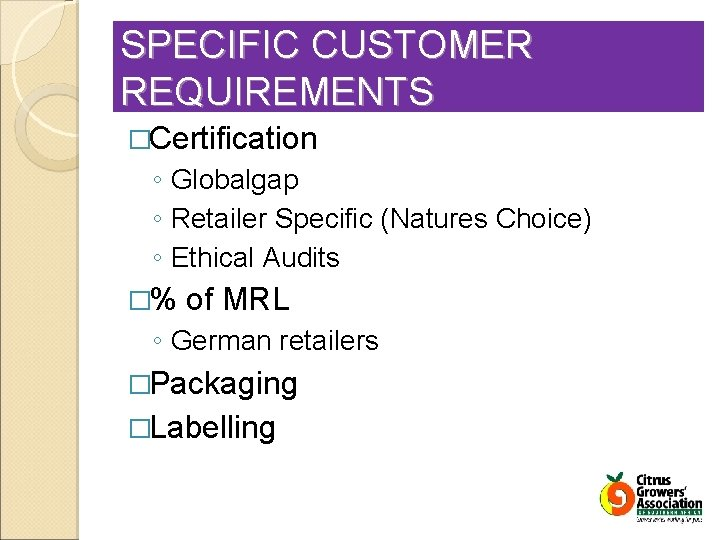 SPECIFIC CUSTOMER REQUIREMENTS �Certification ◦ Globalgap ◦ Retailer Specific (Natures Choice) ◦ Ethical Audits