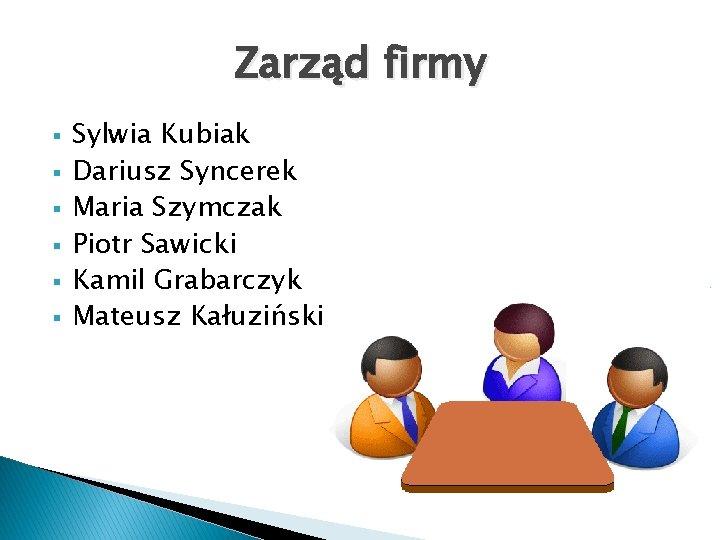 Zarząd firmy § § § Sylwia Kubiak Dariusz Syncerek Maria Szymczak Piotr Sawicki Kamil