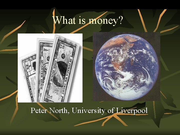 What is money? Peter North, University of Liverpool