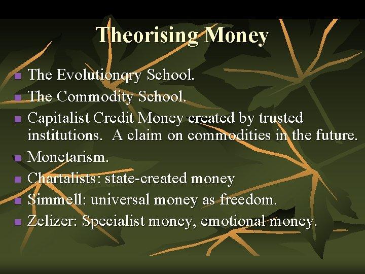 Theorising Money n n n n The Evolutionqry School. The Commodity School. Capitalist Credit