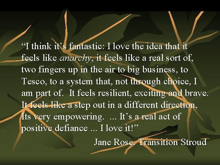 """I think it's fantastic: I love the idea that it feels like anarchy, it"