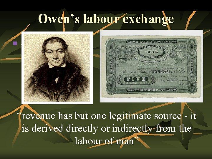 """Owen's labour exchange n . """"revenue has but one legitimate source - it is"""