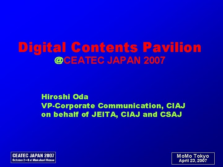 Digital Contents Pavilion @CEATEC JAPAN 2007 Hiroshi Oda VP-Corporate Communication, CIAJ on behalf of