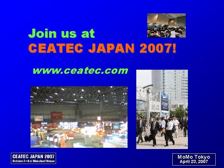 Join us at CEATEC JAPAN 2007! www. ceatec. com Mo. Mo Tokyo April 23,