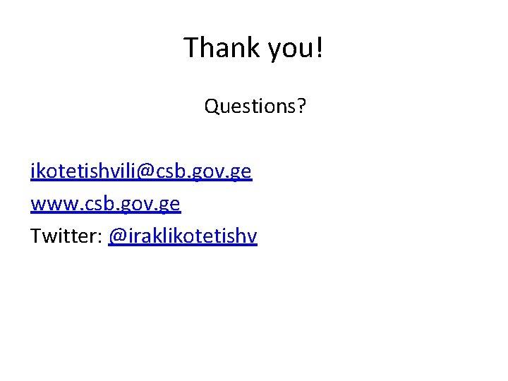 Thank you! Questions? ikotetishvili@csb. gov. ge www. csb. gov. ge Twitter: @iraklikotetishv