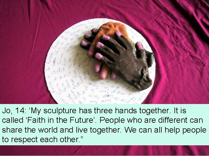 Jo, 14: 'My sculpture has three hands together. It is called 'Faith in the