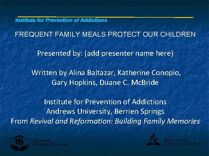 Institute for Prevention of Addictions FREQUENT FAMILY MEALS PROTECT OUR CHILDREN Presented by: (add