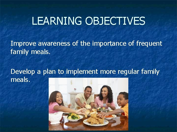 LEARNING OBJECTIVES Improve awareness of the importance of frequent family meals. Develop a plan