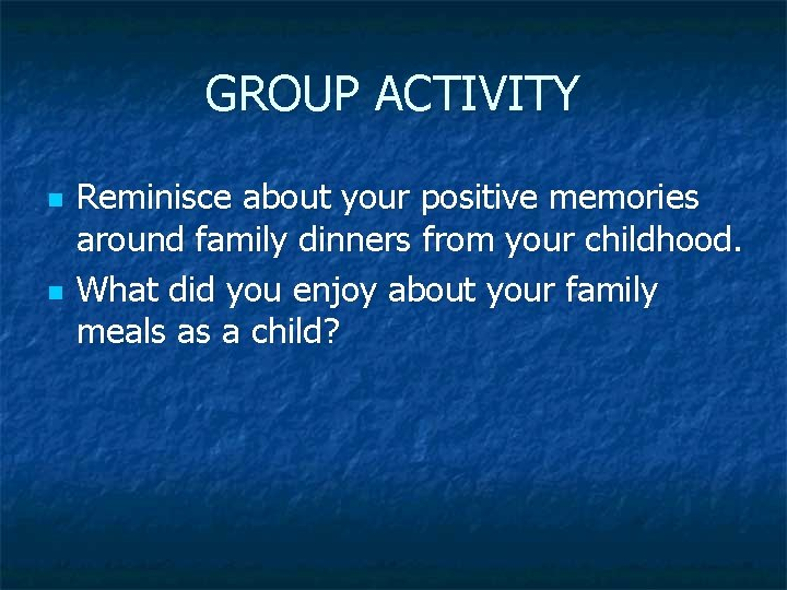 GROUP ACTIVITY n n Reminisce about your positive memories around family dinners from your
