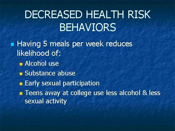 DECREASED HEALTH RISK BEHAVIORS n Having 5 meals per week reduces likelihood of: Alcohol