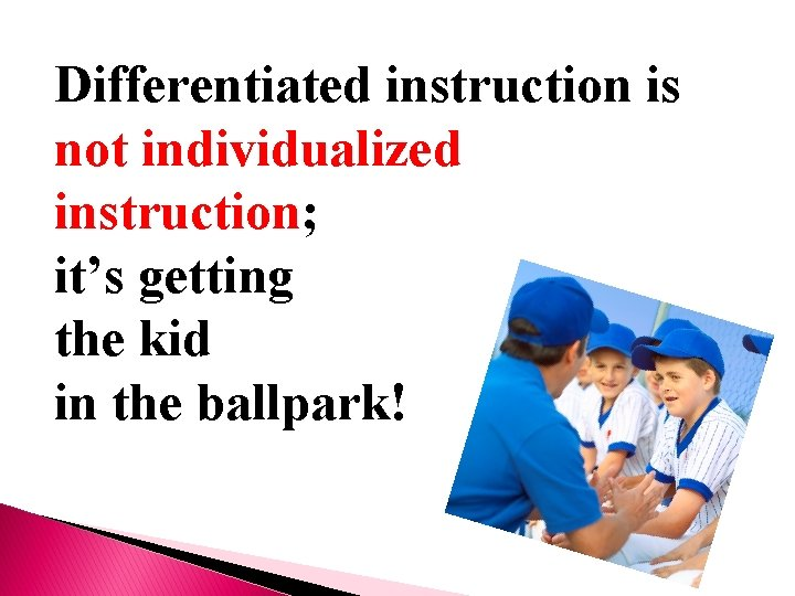 Differentiated instruction is not individualized instruction; it's getting the kid in the ballpark!