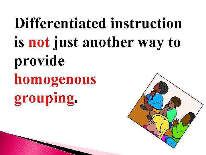Differentiated instruction is not just another way to provide homogenous grouping.