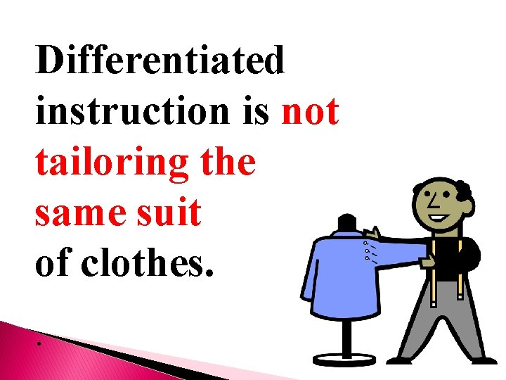 Differentiated instruction is not tailoring the same suit of clothes. .