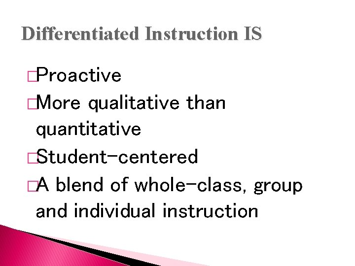 Differentiated Instruction IS �Proactive �More qualitative than quantitative �Student-centered �A blend of whole-class, group