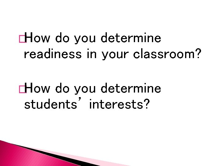 �How do you determine readiness in your classroom? �How do you determine students' interests?