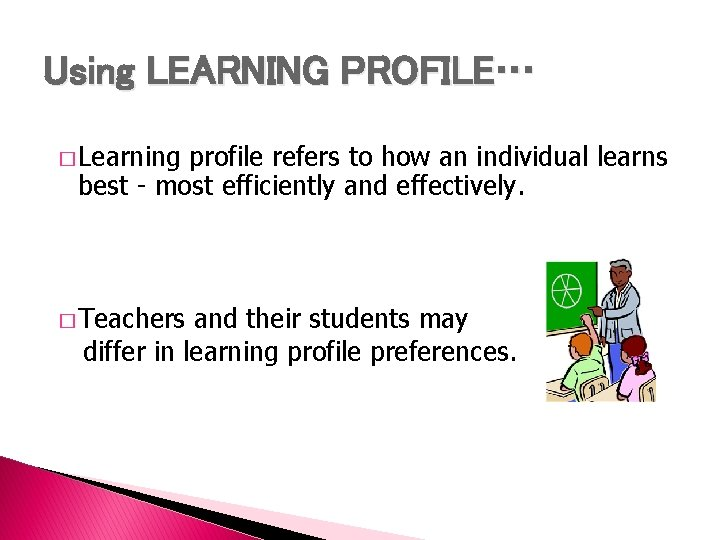 Using LEARNING PROFILE… � Learning profile refers to how an individual learns best -