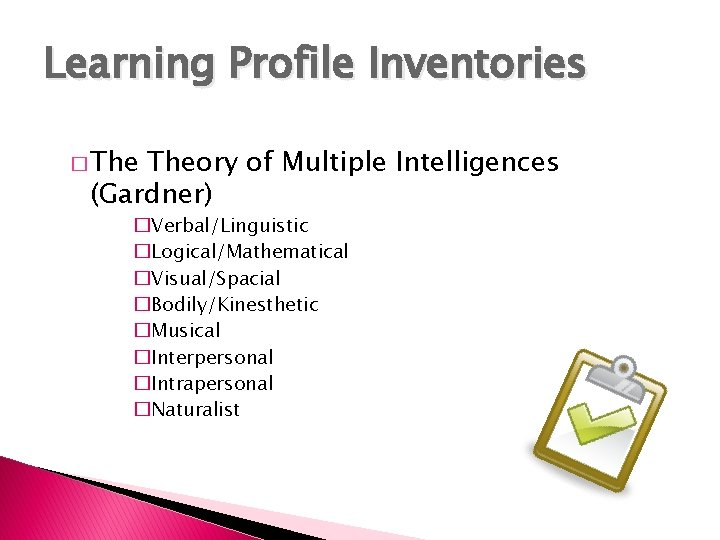 Learning Profile Inventories � Theory of Multiple Intelligences (Gardner) �Verbal/Linguistic �Logical/Mathematical �Visual/Spacial �Bodily/Kinesthetic �Musical