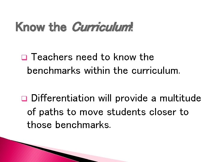 Know the Curriculum! Teachers need to know the benchmarks within the curriculum. q Differentiation