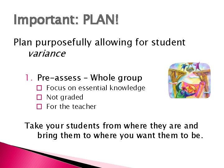Important: PLAN! Plan purposefully allowing for student variance 1. Pre-assess – Whole group �