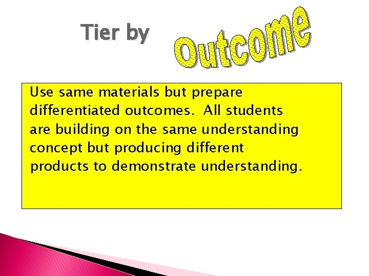 Tier by Use same materials but prepare differentiated outcomes. All students are building on
