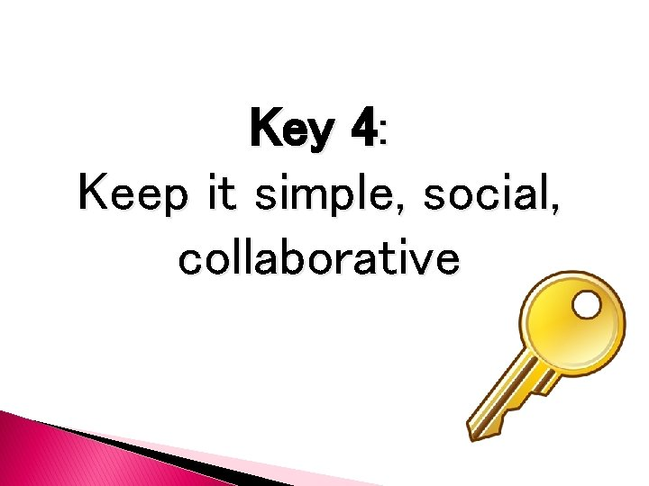 Key 4: Keep it simple, social, collaborative